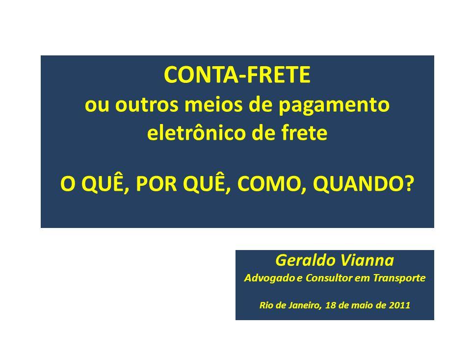 CONTA-FRETE ou outros meios de pagamento eletrônico de frete O QUÊ, POR QUÊ, COMO, QUANDO? Geraldo Vianna Advogado e Consultor em Transporte Rio de Ja