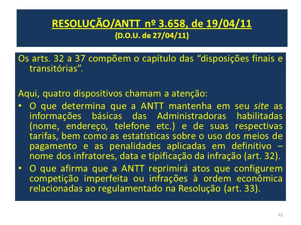RESOLUÇÃO/ANTT nº 3.658, de 19/04/11 (D.O.U. de 27/04/11) Os arts. 32 a 37 compõem o capítulo das disposições finais e transitórias. Aqui, quatro disp