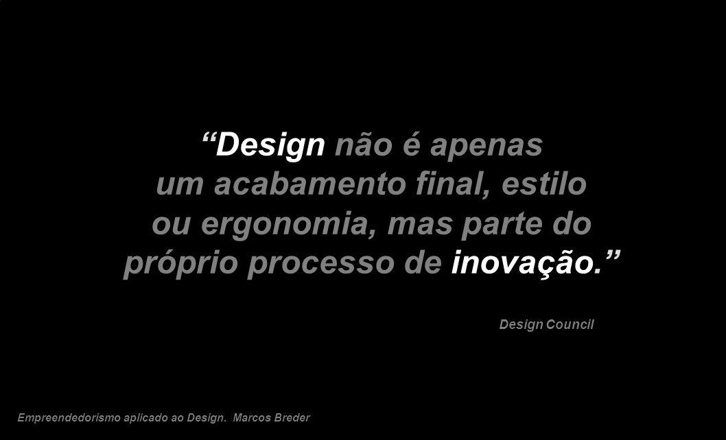 Design não é apenas um acabamento final, estilo ou ergonomia, mas parte do próprio processo de inovação. Design Council Empreendedorismo aplicado ao D
