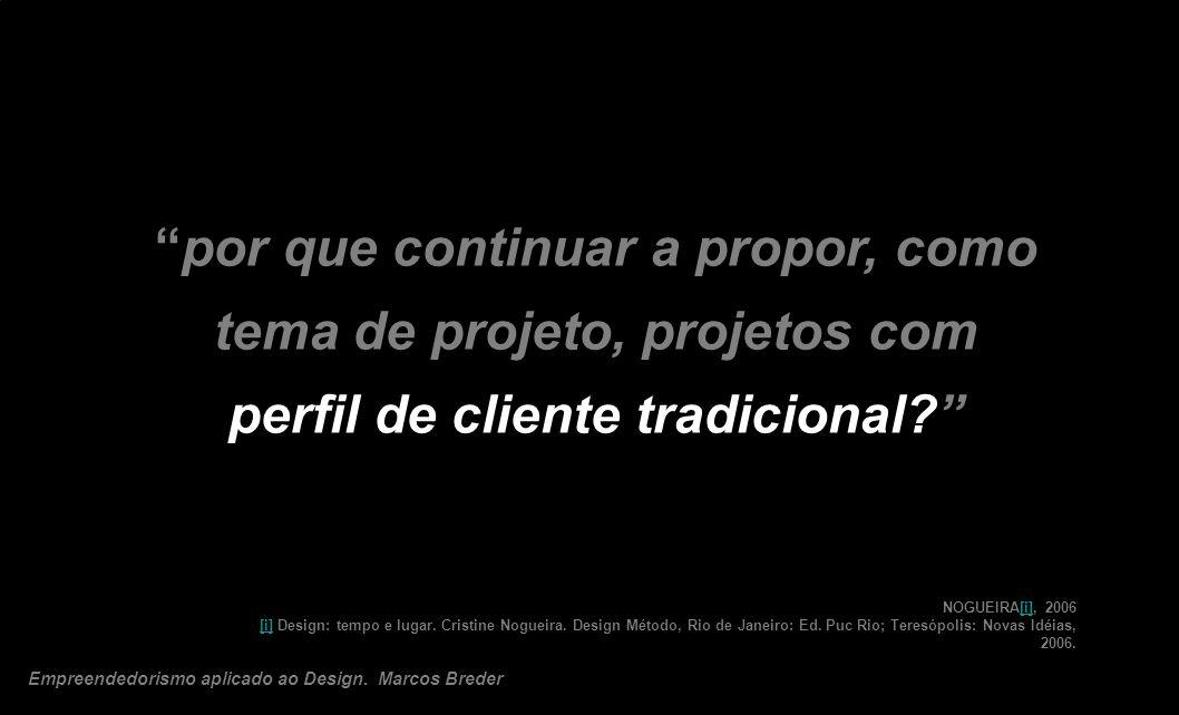 por que continuar a propor, como tema de projeto, projetos com perfil de cliente tradicional? NOGUEIRA[i], 2006 [i] Design: tempo e lugar. Cristine No