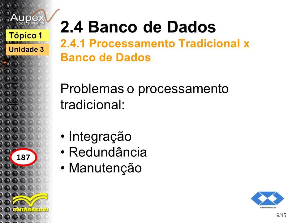 2.4 Banco de Dados 2.4.1 Processamento Tradicional x Banco de Dados Problemas o processamento tradicional: Integração Redundância Manutenção 9/45 Tópi