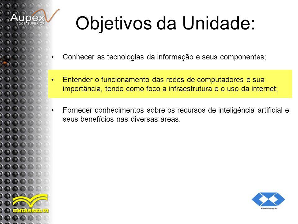 Objetivos da Unidade: Conhecer as tecnologias da informação e seus componentes; Entender o funcionamento das redes de computadores e sua importância,