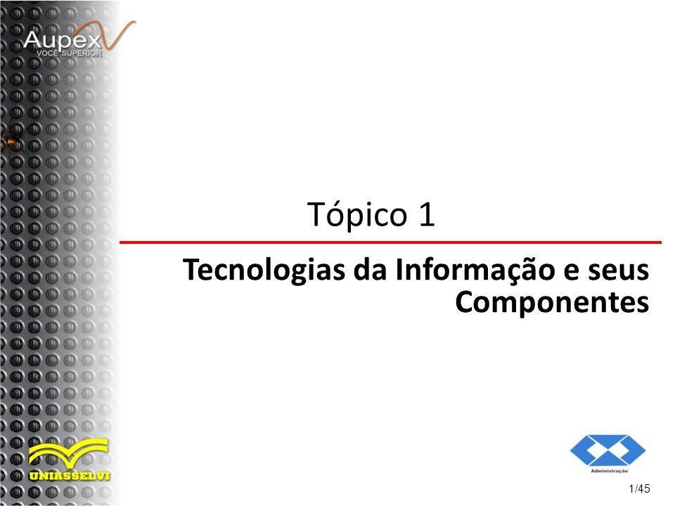 1/45 Tópico 1 Tecnologias da Informação e seus Componentes