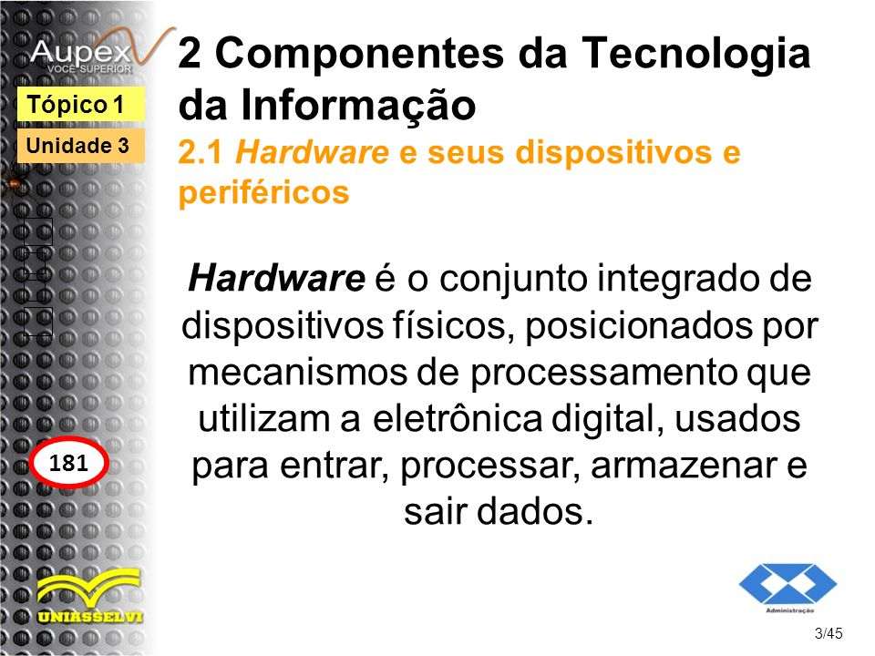 2 Componentes da Tecnologia da Informação 2.1 Hardware e seus dispositivos e periféricos Computadores: equipamento que possui dispositivos que executam as funções de entrada, armazenamento, processamento e saída.