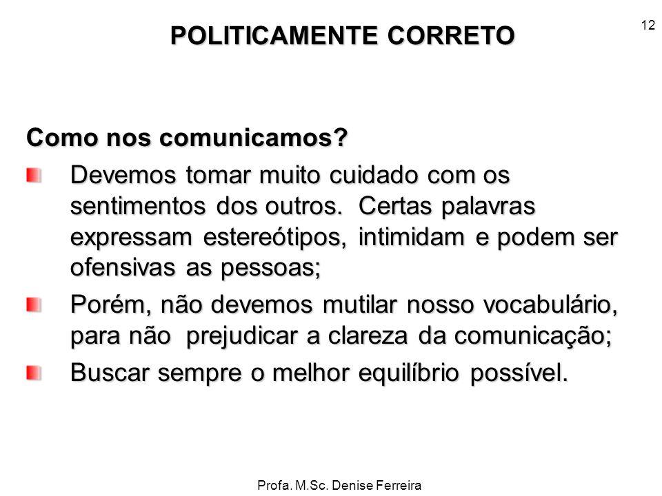 Profa. M.Sc. Denise Ferreira 12 Como nos comunicamos? Devemos tomar muito cuidado com os sentimentos dos outros. Certas palavras expressam estereótipo