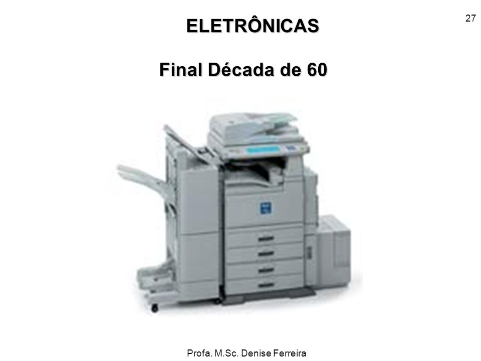 Profa. M.Sc. Denise Ferreira 27 ELETRÔNICAS Final Década de 60