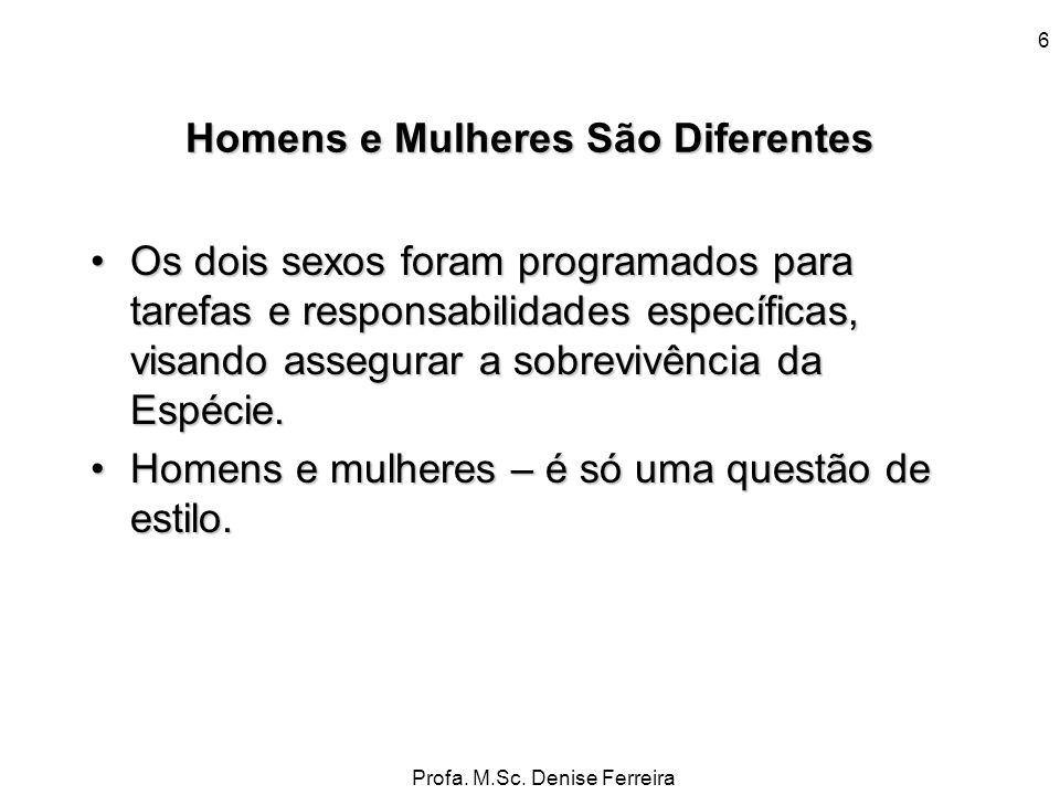 Profa. M.Sc. Denise Ferreira 6 Homens e Mulheres São Diferentes Os dois sexos foram programados para tarefas e responsabilidades específicas, visando