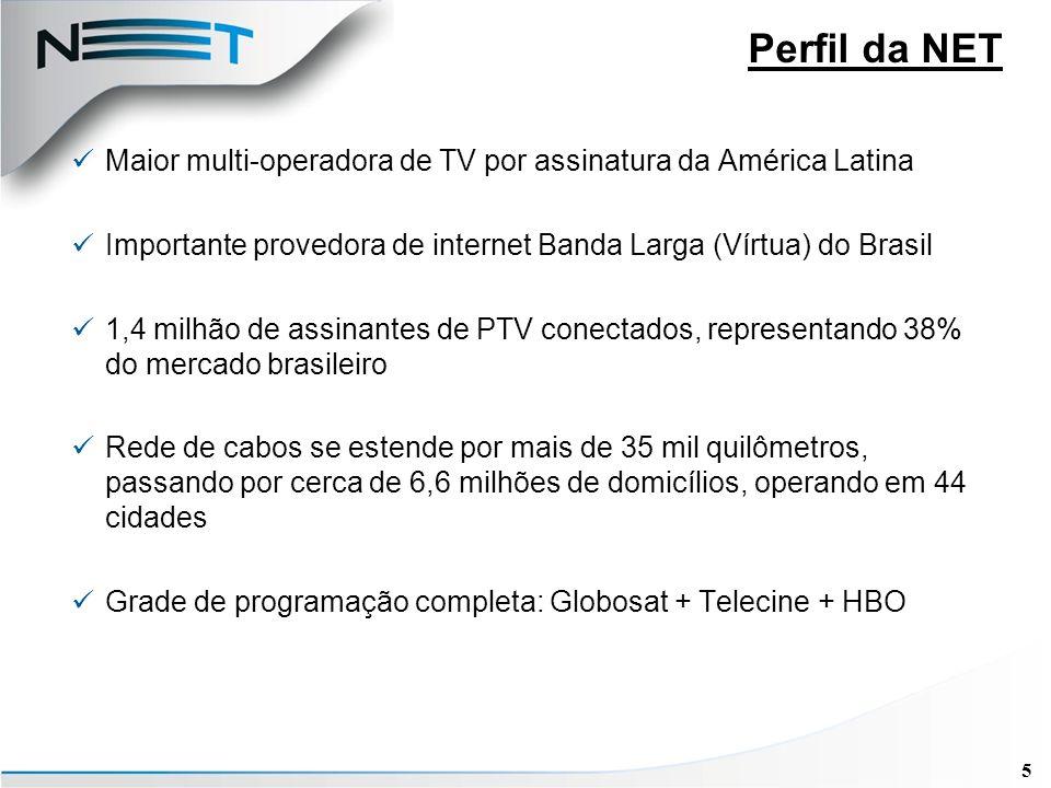 5 Maior multi-operadora de TV por assinatura da América Latina Importante provedora de internet Banda Larga (Vírtua) do Brasil 1,4 milhão de assinantes de PTV conectados, representando 38% do mercado brasileiro Rede de cabos se estende por mais de 35 mil quilômetros, passando por cerca de 6,6 milhões de domicílios, operando em 44 cidades Grade de programação completa: Globosat + Telecine + HBO Perfil da NET