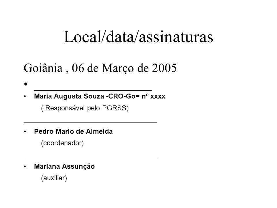 Local/data/assinaturas Goiânia, 06 de Março de 2005 ___________________ Maria Augusta Souza -CRO-Go= nº xxxx ( Responsável pelo PGRSS) _______________