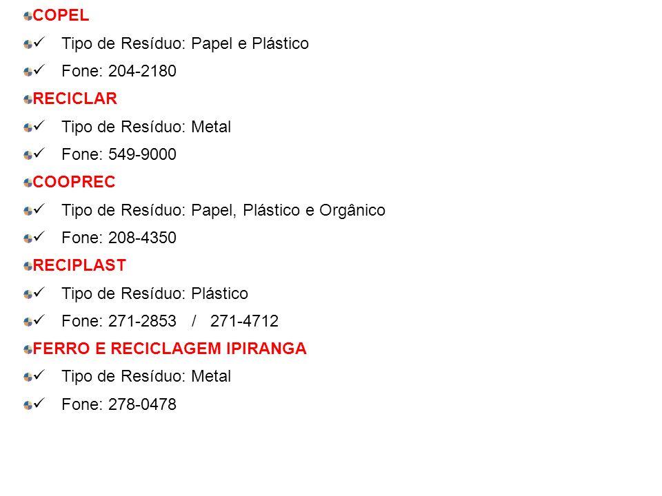 COPEL Tipo de Resíduo: Papel e Plástico Fone: 204-2180 RECICLAR Tipo de Resíduo: Metal Fone: 549-9000 COOPREC Tipo de Resíduo: Papel, Plástico e Orgânico Fone: 208-4350 RECIPLAST Tipo de Resíduo: Plástico Fone: 271-2853 / 271-4712 FERRO E RECICLAGEM IPIRANGA Tipo de Resíduo: Metal Fone: 278-0478