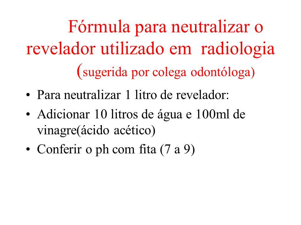 Fórmula para neutralizar o revelador utilizado em radiologia ( sugerida por colega odontóloga) Para neutralizar 1 litro de revelador: Adicionar 10 litros de água e 100ml de vinagre(ácido acético) Conferir o ph com fita (7 a 9)