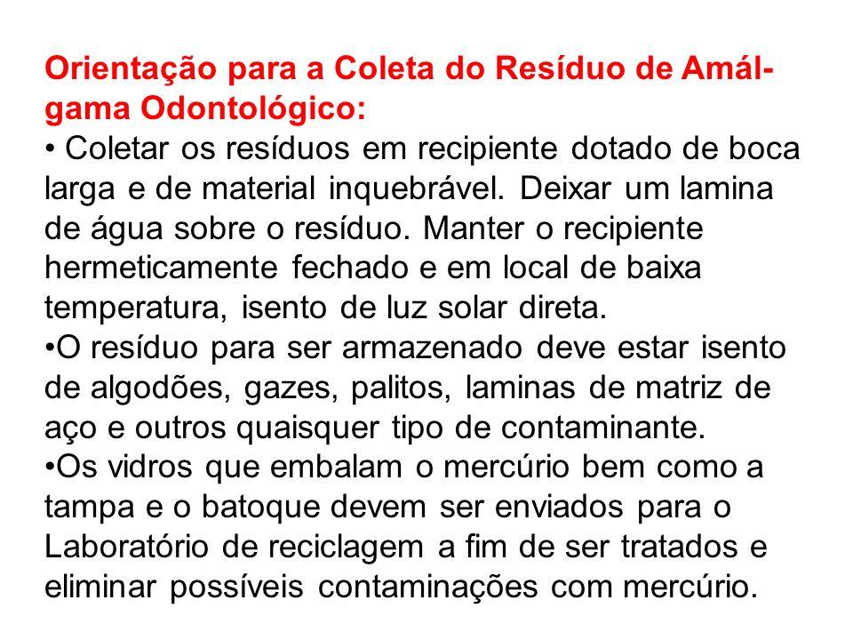 Orientação para a Coleta do Resíduo de Amál- gama Odontológico: Coletar os resíduos em recipiente dotado de boca larga e de material inquebrável. Deix