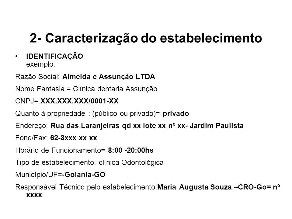 2- Caracterização do estabelecimento IDENTIFICAÇÃO exemplo: Razão Social: Almeida e Assunção LTDA Nome Fantasia = Clínica dentaria Assunção CNPJ= XXX.XXX.XXX/0001-XX Quanto à propriedade : (público ou privado)= privado Endereço: Rua das Laranjeiras qd xx lote xx nº xx- Jardim Paulista Fone/Fax: 62-3xxx xx xx Horário de Funcionamento= 8:00 -20:00hs Tipo de estabelecimento: clínica Odontológica Município/UF=-Goiania-GO Responsável Técnico pelo estabelecimento:Maria Augusta Souza –CRO-Go= nº xxxx