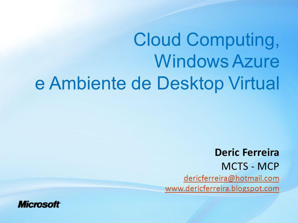 Cloud Computing, Windows Azure e Ambiente de Desktop Virtual Deric Ferreira MCTS - MCP dericferreira@hotmail.com www.dericferreira.blogspot.com