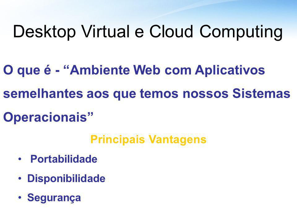Desktop Virtual e Cloud Computing O que é - Ambiente Web com Aplicativos semelhantes aos que temos nossos Sistemas Operacionais Principais Vantagens P