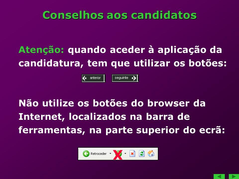 Conselhos aos candidatos Atenção: quando aceder à aplicação da candidatura, tem que utilizar os botões: Não utilize os botões do browser da Internet, localizados na barra de ferramentas, na parte superior do ecrã: X