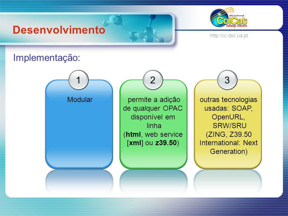 Desenvolvimento ColCat http://cc.doc.ua.pt Implementação: 1 Modular 2 permite a adição de qualquer OPAC disponível em linha (html, web service [xml] ou z39.50) 3 outras tecnologias usadas: SOAP, OpenURL, SRW/SRU (ZING, Z39.50 International: Next Generation)