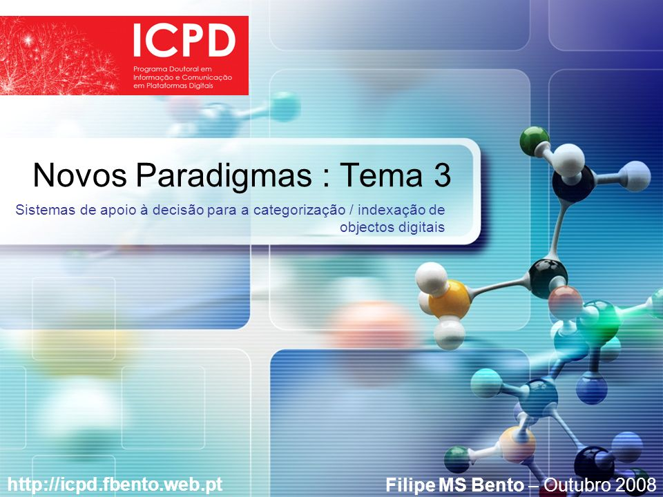 LOGO Novos Paradigmas : Tema 3 http://icpd.fbento.web.pt Sistemas de apoio à decisão para a categorização / indexação de objectos digitais Filipe MS Bento – Outubro 2008