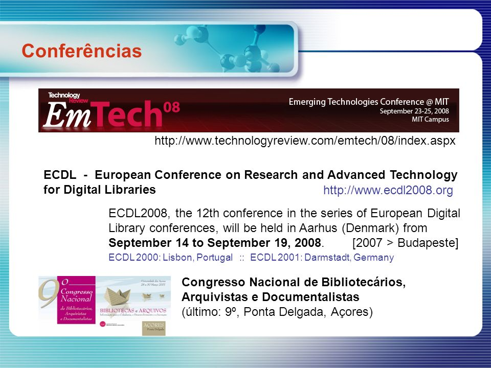 Conferências http://www.technologyreview.com/emtech/08/index.aspx ECDL - European Conference on Research and Advanced Technology for Digital Libraries ECDL2008, the 12th conference in the series of European Digital Library conferences, will be held in Aarhus (Denmark) from September 14 to September 19, 2008.
