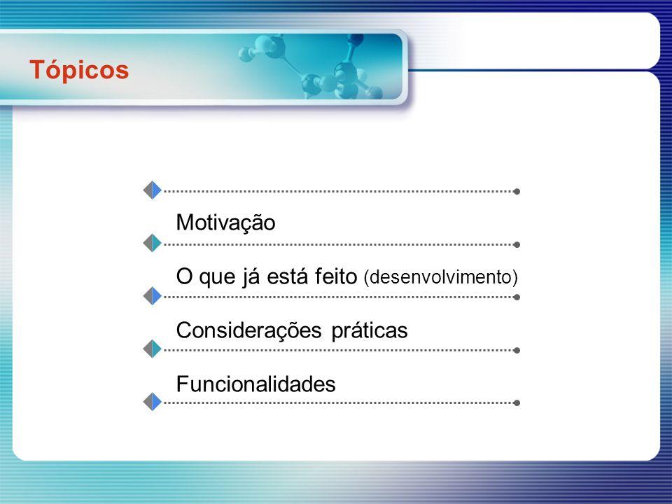 Tópicos Motivação O que já está feito (desenvolvimento) Considerações práticas Funcionalidades
