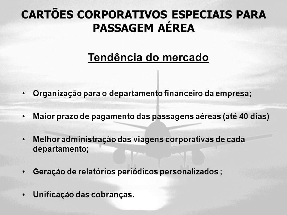 CARTÕES CORPORATIVOS ESPECIAIS PARA PASSAGEM AÉREA Tendência do mercado Organização para o departamento financeiro da empresa; Maior prazo de pagament