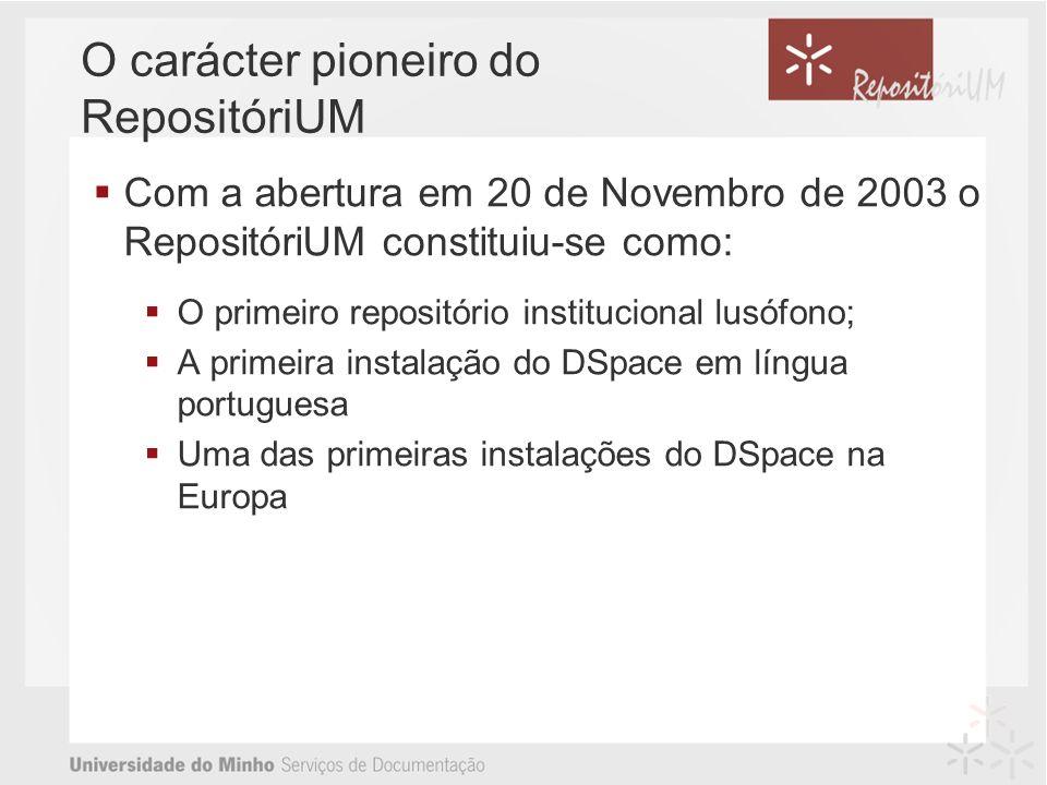 O carácter pioneiro do RepositóriUM Com a abertura em 20 de Novembro de 2003 o RepositóriUM constituiu-se como: O primeiro repositório institucional lusófono; A primeira instalação do DSpace em língua portuguesa Uma das primeiras instalações do DSpace na Europa