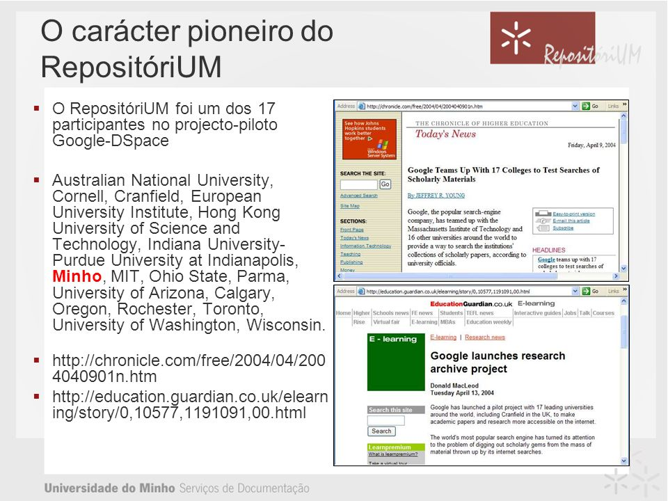 O carácter pioneiro do RepositóriUM O RepositóriUM foi um dos 17 participantes no projecto-piloto Google-DSpace Australian National University, Cornell, Cranfield, European University Institute, Hong Kong University of Science and Technology, Indiana University- Purdue University at Indianapolis, Minho, MIT, Ohio State, Parma, University of Arizona, Calgary, Oregon, Rochester, Toronto, University of Washington, Wisconsin.
