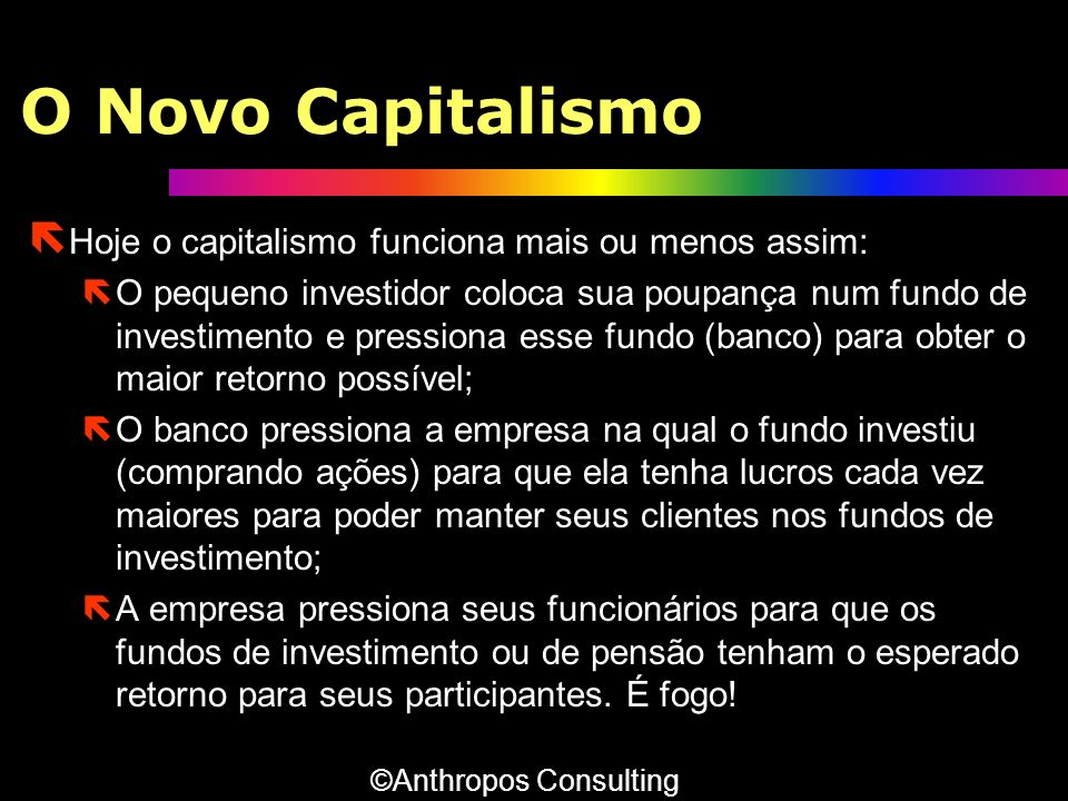 O Novo Capitalismo ë Hoje o capitalismo funciona mais ou menos assim: ëO pequeno investidor coloca sua poupança num fundo de investimento e pressiona