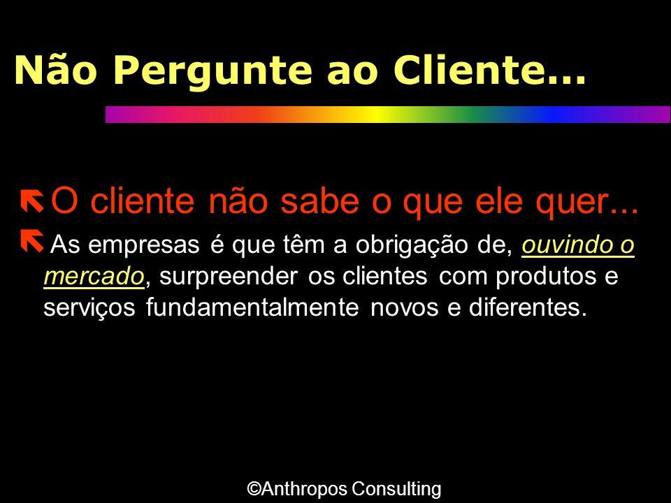 Não Pergunte ao Cliente... ë O cliente não sabe o que ele quer... ë As empresas é que têm a obrigação de, ouvindo o mercado, surpreender os clientes c