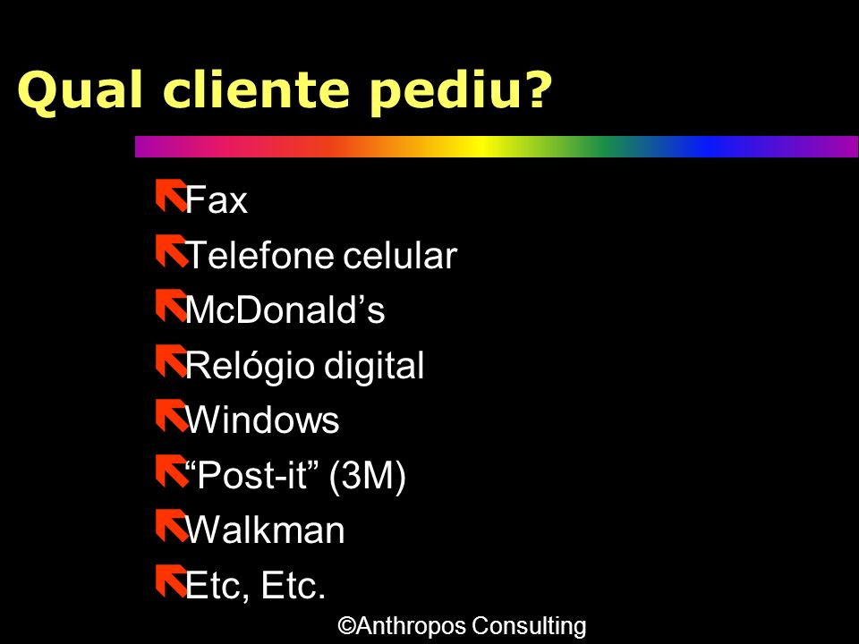 Qual cliente pediu? ë Fax ë Telefone celular ë McDonalds ë Relógio digital ë Windows ë Post-it (3M) ë Walkman ë Etc, Etc. ë Fax ë Telefone celular ë M