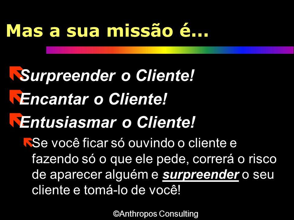 Mas a sua missão é... ë Surpreender o Cliente! ë Encantar o Cliente! ë Entusiasmar o Cliente! ëSe você ficar só ouvindo o cliente e fazendo só o que e