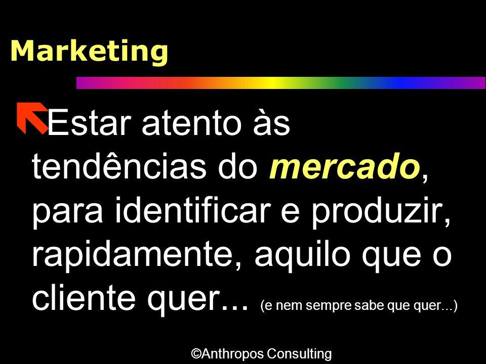Marketing ë Estar atento às tendências do mercado, para identificar e produzir, rapidamente, aquilo que o cliente quer... (e nem sempre sabe que quer.