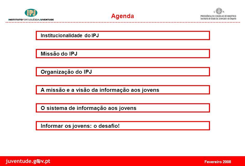 Fevereiro 2008 Missão do IPJ Organização do IPJ Agenda Institucionalidade do IPJ A missão e a visão da informação aos jovens O sistema de informação aos jovens Informar os jovens: o desafio!