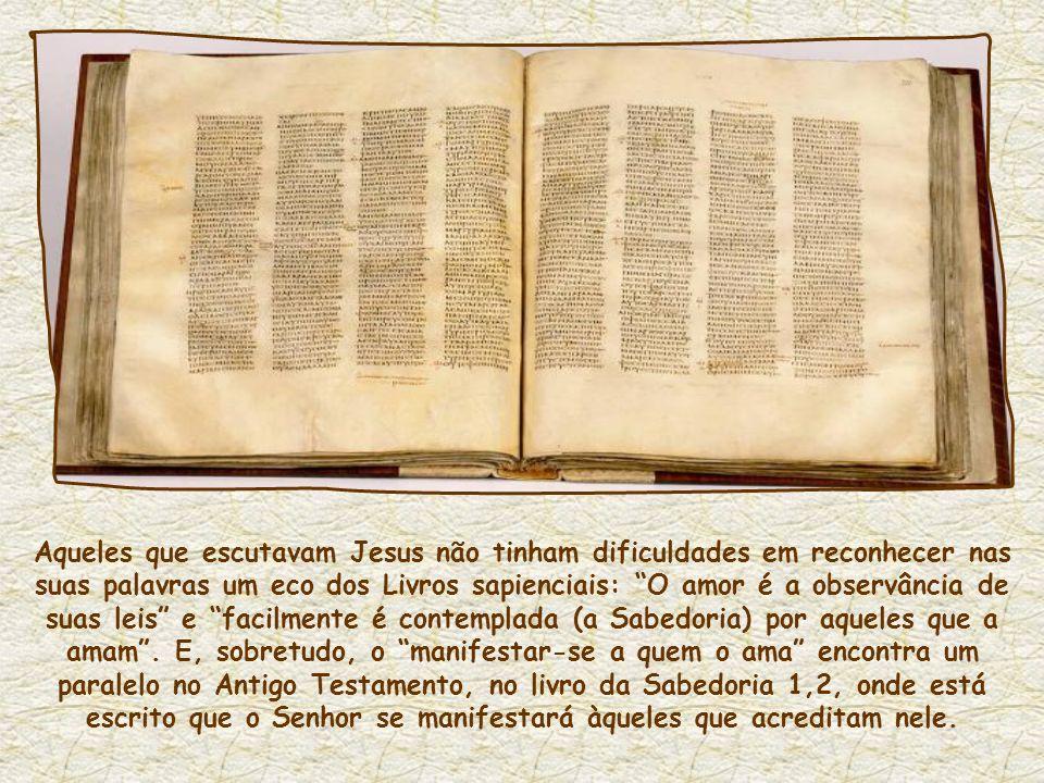 Aqueles que escutavam Jesus não tinham dificuldades em reconhecer nas suas palavras um eco dos Livros sapienciais: O amor é a observância de suas leis e facilmente é contemplada (a Sabedoria) por aqueles que a amam.