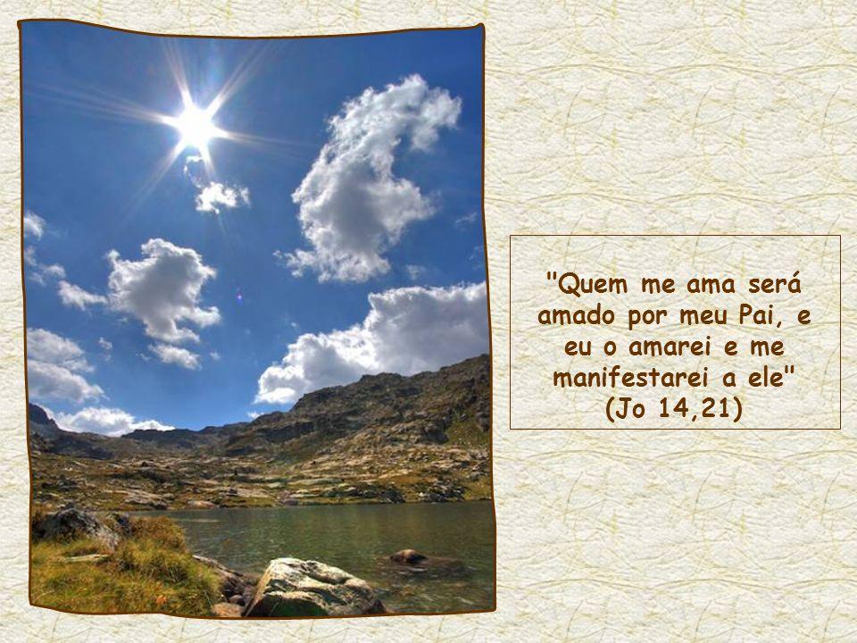 Quem me ama será amado por meu Pai, e eu o amarei e me manifestarei a ele (Jo 14,21)