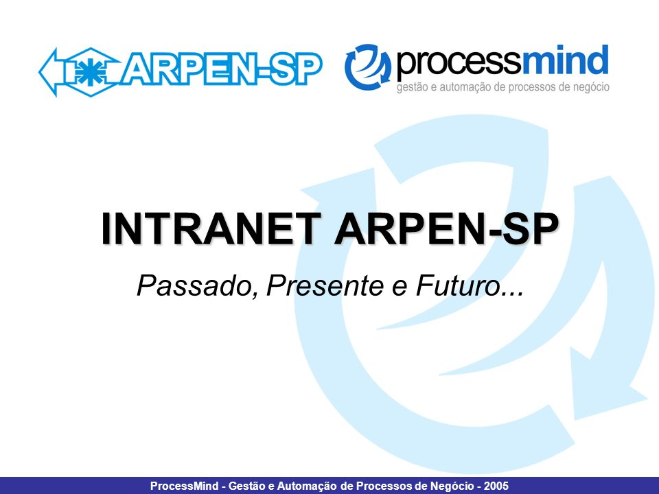 Intranet ARPEN-SP - Passado, Presente e Futuro... ProcessMind - Gestão e Automação de Processos de Negócio - 2005 INTRANET ARPEN-SP INTRANET ARPEN-SP