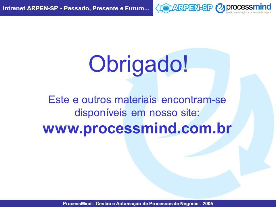 Intranet ARPEN-SP - Passado, Presente e Futuro... ProcessMind - Gestão e Automação de Processos de Negócio - 2005 Obrigado! Este e outros materiais en