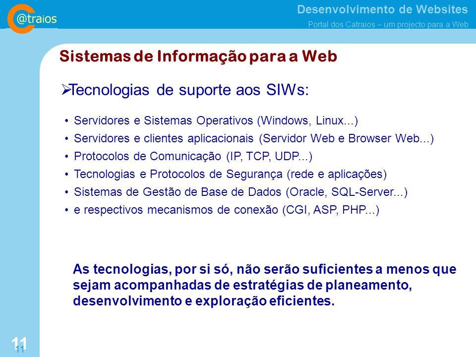 Desenvolvimento de Websites Portal dos Catraios – um projecto para a Web 11 Sistemas de Informação para a Web Tecnologias de suporte aos SIWs: Servidores e Sistemas Operativos (Windows, Linux...) Servidores e clientes aplicacionais (Servidor Web e Browser Web...) Protocolos de Comunicação (IP, TCP, UDP...) Tecnologias e Protocolos de Segurança (rede e aplicações) Sistemas de Gestão de Base de Dados (Oracle, SQL-Server...) e respectivos mecanismos de conexão (CGI, ASP, PHP...) As tecnologias, por si só, não serão suficientes a menos que sejam acompanhadas de estratégias de planeamento, desenvolvimento e exploração eficientes.