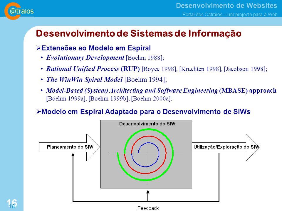 Desenvolvimento de Websites Portal dos Catraios – um projecto para a Web 16 Desenvolvimento de Sistemas de Informação Modelo em Espiral Adaptado para o Desenvolvimento de SIWs Extensões ao Modelo em Espiral Evolutionary Development [Boehm 1988]; Rational Unified Process (RUP) [Royce 1998], [Kruchten 1998], [Jacobson 1998]; The WinWin Spiral Model [Boehm 1994]; Model-Based (System) Architecting and Software Engineering (MBASE) approach [Boehm 1999a], [Boehm 1999b], [Boehm 2000a].