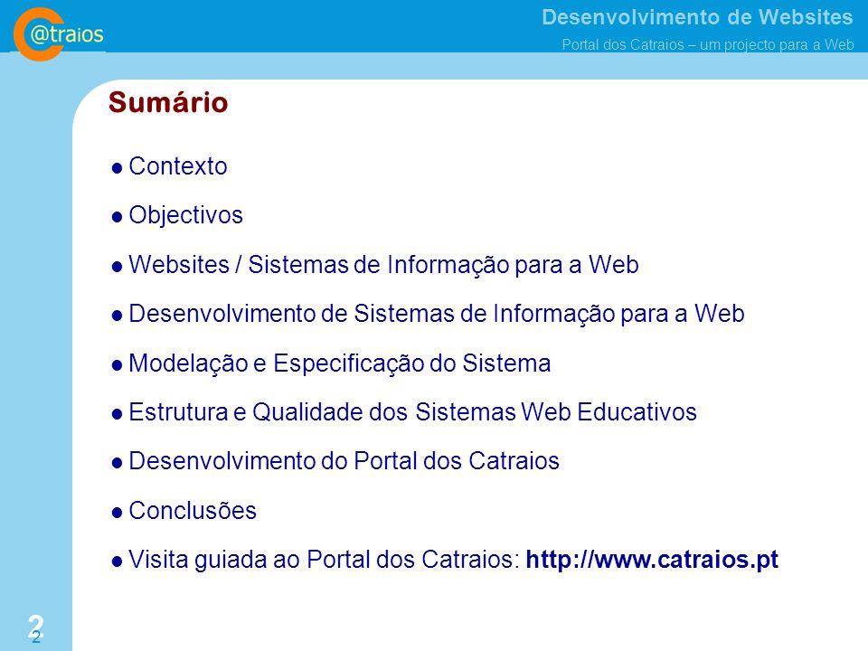 Desenvolvimento de Websites Portal dos Catraios – um projecto para a Web 2 2 Sumário Contexto Objectivos Websites / Sistemas de Informação para a Web Desenvolvimento de Sistemas de Informação para a Web Modelação e Especificação do Sistema Estrutura e Qualidade dos Sistemas Web Educativos Desenvolvimento do Portal dos Catraios Conclusões Visita guiada ao Portal dos Catraios: http://www.catraios.pt