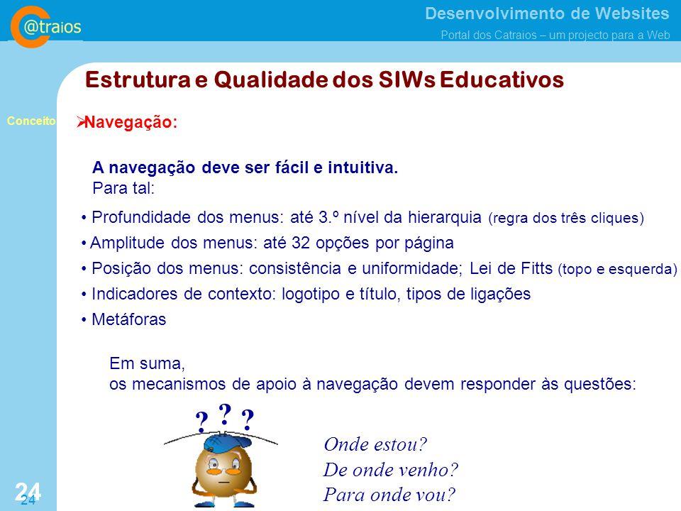 Desenvolvimento de Websites Portal dos Catraios – um projecto para a Web 24 Estrutura e Qualidade dos SIWs Educativos Navegação: Em suma, os mecanismos de apoio à navegação devem responder às questões: Onde estou.