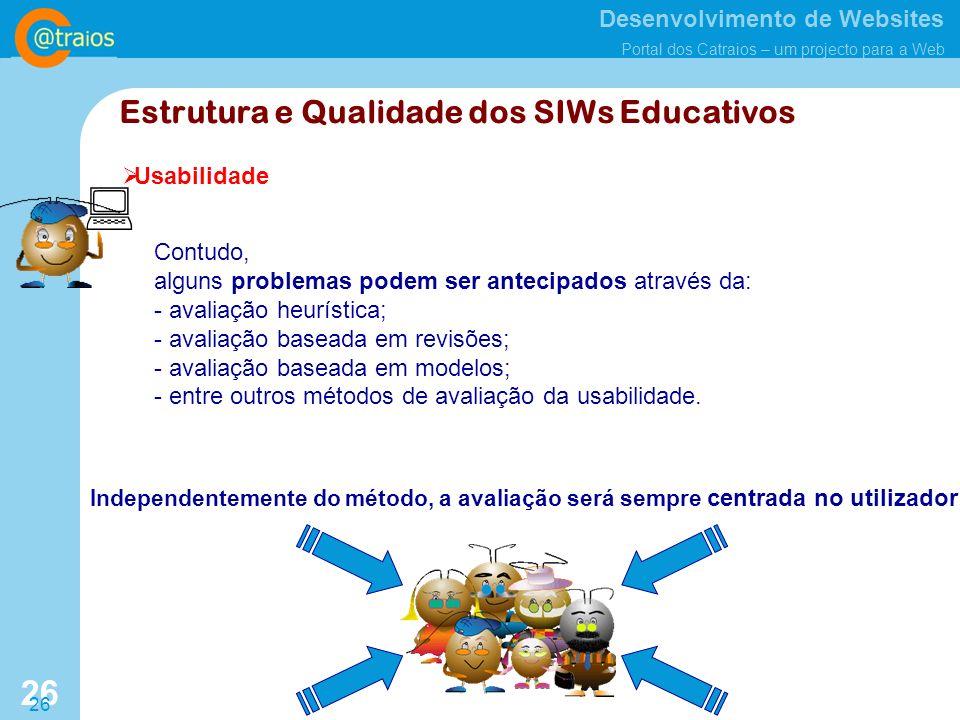 Desenvolvimento de Websites Portal dos Catraios – um projecto para a Web 26 Estrutura e Qualidade dos SIWs Educativos Usabilidade Contudo, alguns problemas podem ser antecipados através da: - avaliação heurística; - avaliação baseada em revisões; - avaliação baseada em modelos; - entre outros métodos de avaliação da usabilidade.