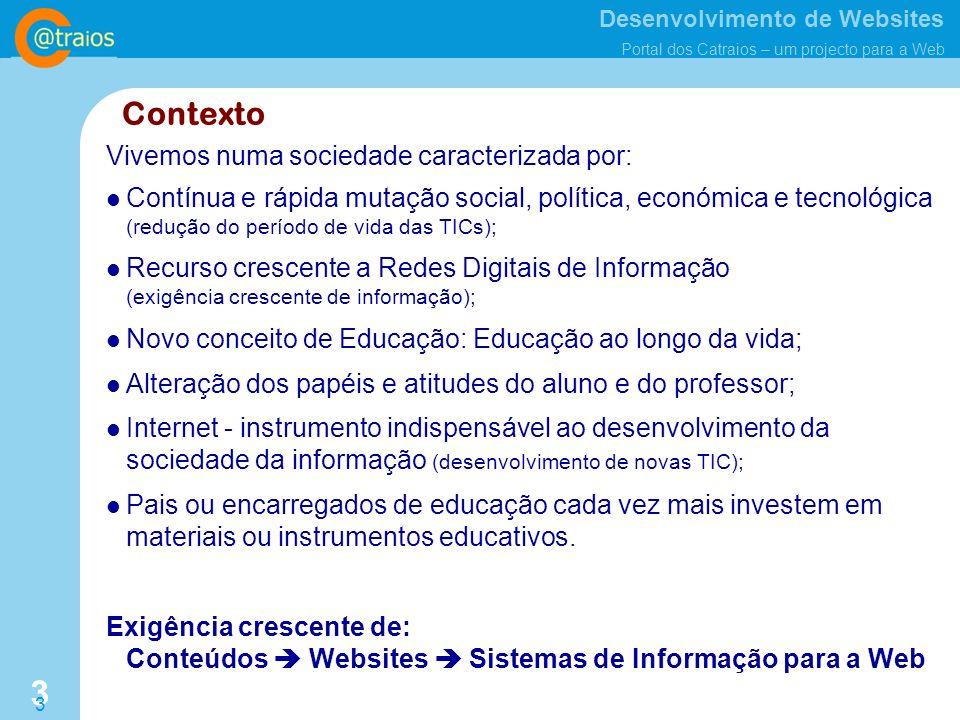 Desenvolvimento de Websites Portal dos Catraios – um projecto para a Web 3 3 Contexto Contínua e rápida mutação social, política, económica e tecnológica (redução do período de vida das TICs); Recurso crescente a Redes Digitais de Informação (exigência crescente de informação); Novo conceito de Educação: Educação ao longo da vida; Alteração dos papéis e atitudes do aluno e do professor; Internet - instrumento indispensável ao desenvolvimento da sociedade da informação (desenvolvimento de novas TIC); Pais ou encarregados de educação cada vez mais investem em materiais ou instrumentos educativos.