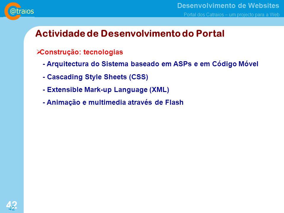 Desenvolvimento de Websites Portal dos Catraios – um projecto para a Web 42 Construção: tecnologias Actividade de Desenvolvimento do Portal - Arquitectura do Sistema baseado em ASPs e em Código Móvel - Cascading Style Sheets (CSS) - Extensible Mark-up Language (XML) - Animação e multimedia através de Flash