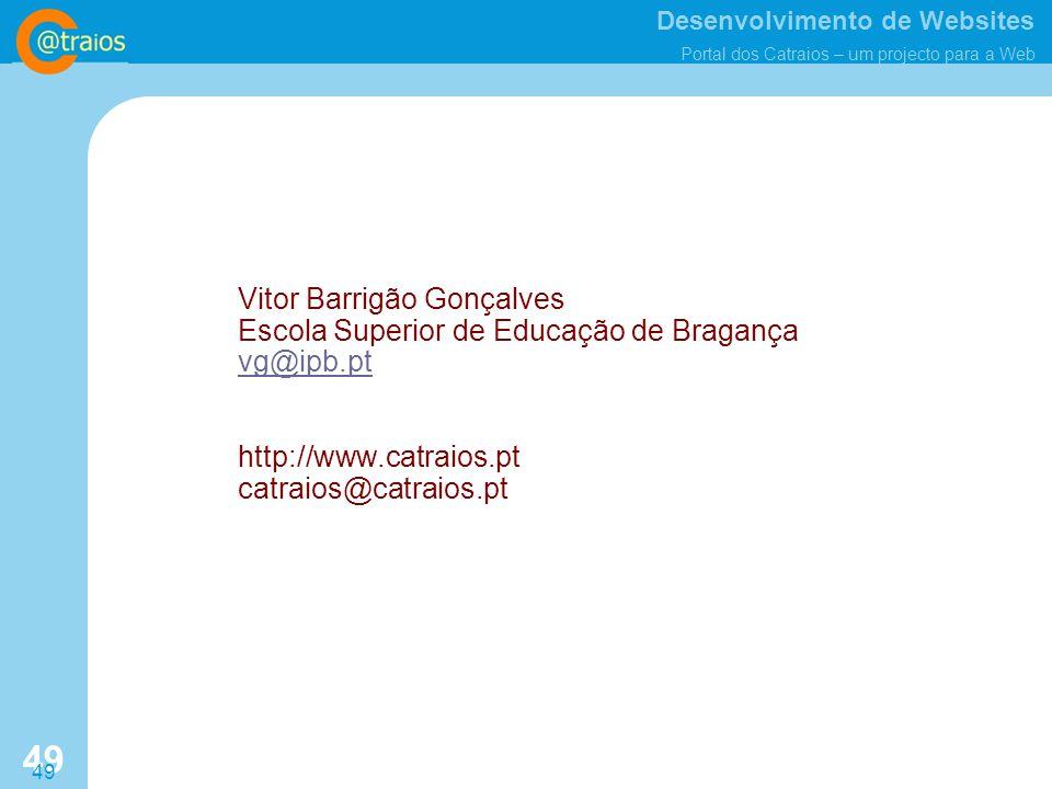Desenvolvimento de Websites Portal dos Catraios – um projecto para a Web 49 Vitor Barrigão Gonçalves Escola Superior de Educação de Bragança vg@ipb.pt http://www.catraios.pt catraios@catraios.pt vg@ipb.pt