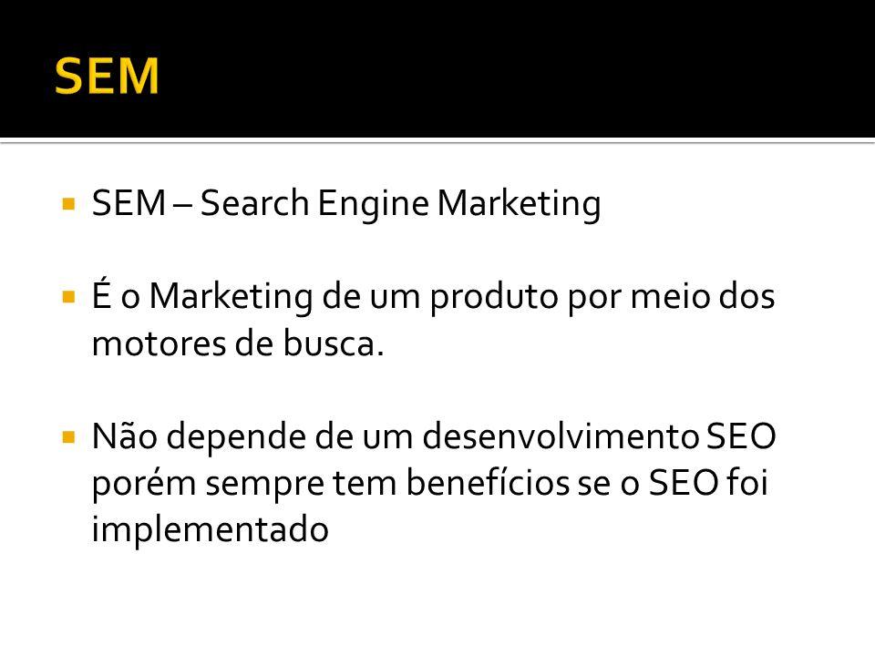 SEM – Search Engine Marketing É o Marketing de um produto por meio dos motores de busca.