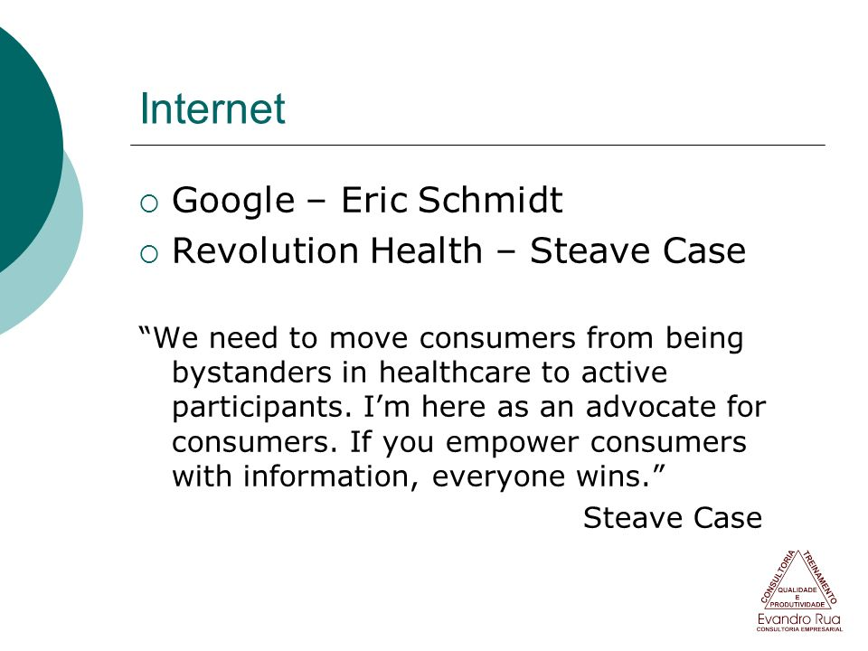 Internet Google – Eric Schmidt Revolution Health – Steave Case We need to move consumers from being bystanders in healthcare to active participants. I