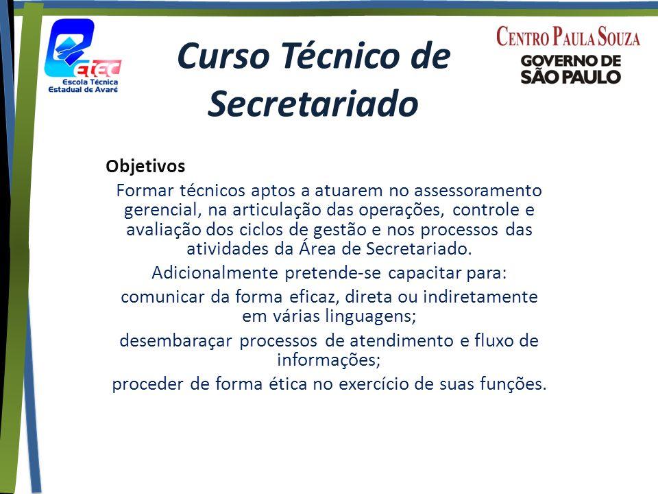 Curso Técnico de Secretariado Objetivos Formar técnicos aptos a atuarem no assessoramento gerencial, na articulação das operações, controle e avaliação dos ciclos de gestão e nos processos das atividades da Área de Secretariado.