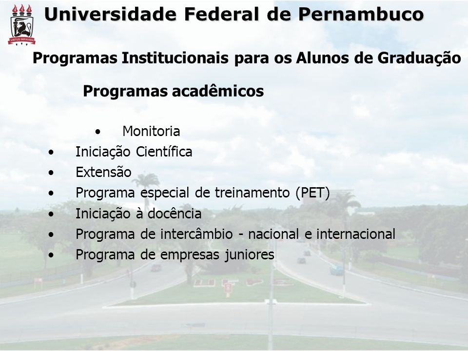Universidade Federal de Pernambuco Monitoria Iniciação Científica Extensão Programa especial de treinamento (PET) Iniciação à docência Programa de intercâmbio - nacional e internacional Programa de empresas juniores Programas acadêmicos Programas Institucionais para os Alunos de Graduação
