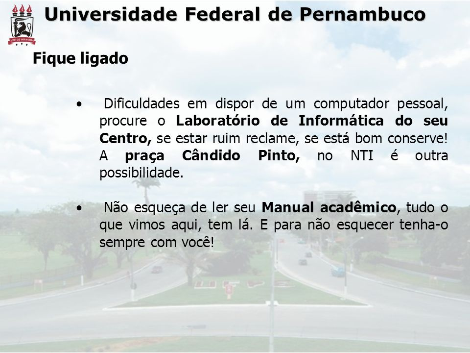 Universidade Federal de Pernambuco Fique ligado Dificuldades em dispor de um computador pessoal, procure o Laboratório de Informática do seu Centro, se estar ruim reclame, se está bom conserve.